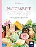 Naturseife, das reine Vergnügen: Die Herstellung feiner Pflanzenseifen in der eigenen...