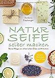 Seife Buch: Naturseife selber machen. Reine Pflege aus natürlichen Ölen und Kräutern....